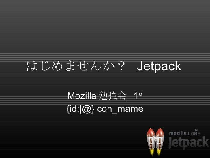 はじめませんか?  Jetpack  Mozilla 勉強会  1 st {id:|@} con_mame
