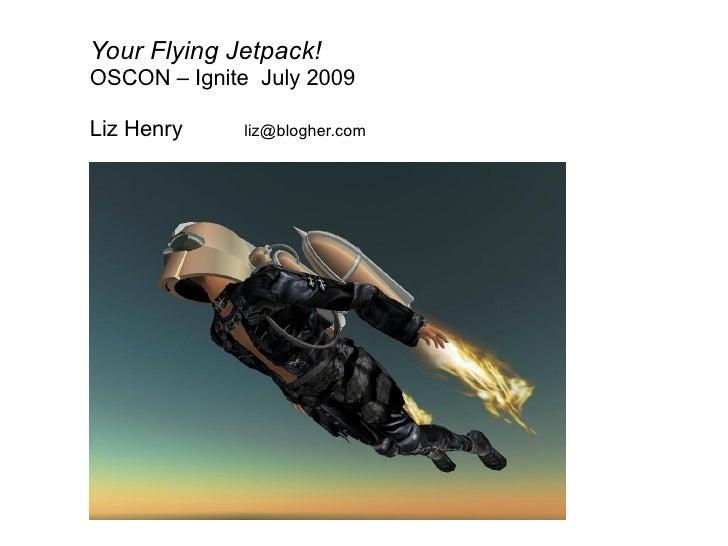 Your Flying Jetpack! OSCON – Ignite July 2009  Liz Henry    liz@blogher.com