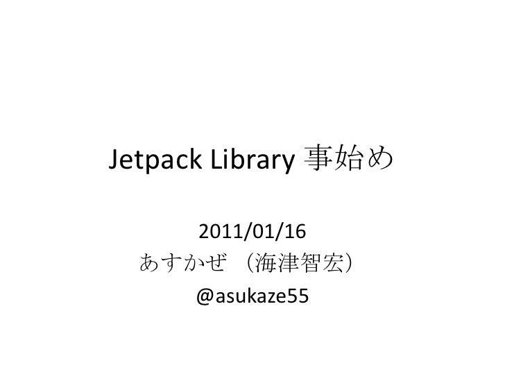 Jetpack Library 事始め 2011/01/16 あすかぜ(海津智宏) @asukaze55