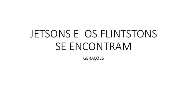 JETSONS E OS FLINTSTONS  SE ENCONTRAM  GERAÇÕES