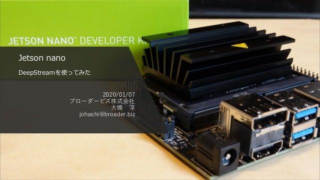 Jetson nano DeepStreamを使ってみた 2020/01/07 ブローダービズ株式会社 大橋 淳 johashi@broader.biz
