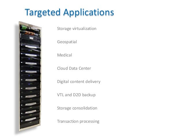 17 Targeted Applications Storage virtualization Geospatial Medical Cloud Data Center Digital content delivery VTL and D2D ...
