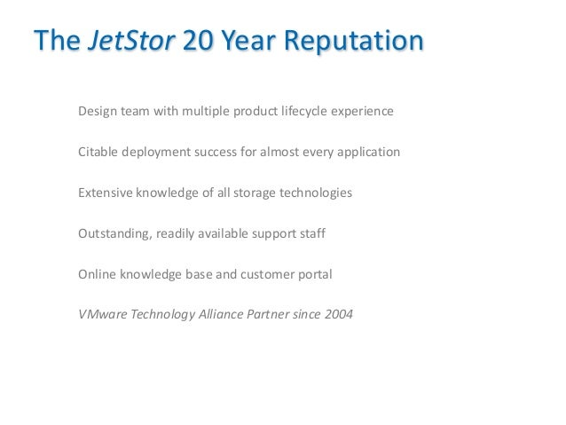 18 The JetStor 20 Year Reputation Design team with multiple product lifecycle experience Citable deployment success for al...
