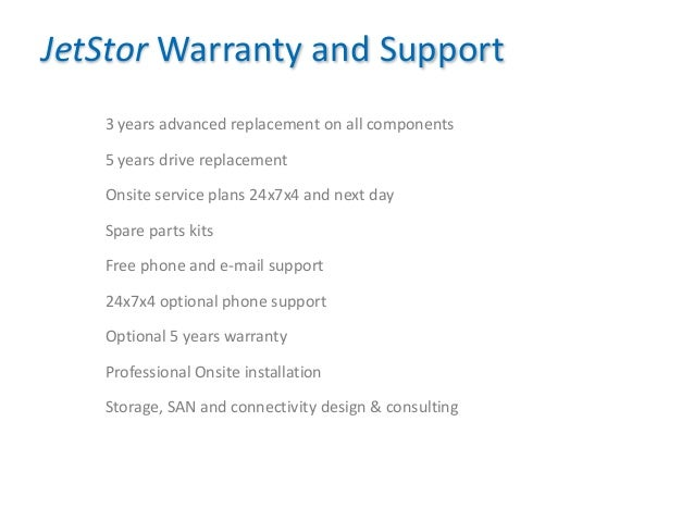 19 JetStor Warranty and Support 3 years advanced replacement on all components 5 years drive replacement Onsite service pl...