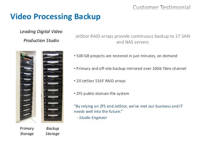 26 Video Processing Backup JetStor RAID arrays provide continuous backup to 27 SAN and NAS servers • 500 GB projects are r...
