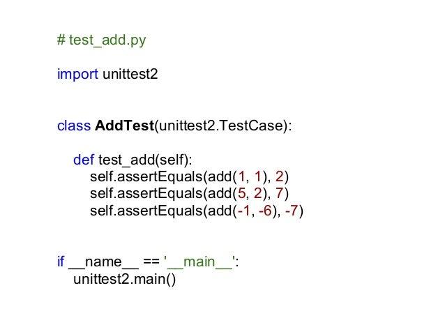# test_add.pyimport unittest2class AddTest(unittest2.TestCase):  def test_add(self):    self.assertEquals(add(1, 1), 2)   ...