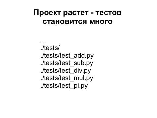 Проект растет - тестов  становится много ... ./tests/ ./tests/test_add.py ./tests/test_sub.py ./tests/test_div.py ./tests/...