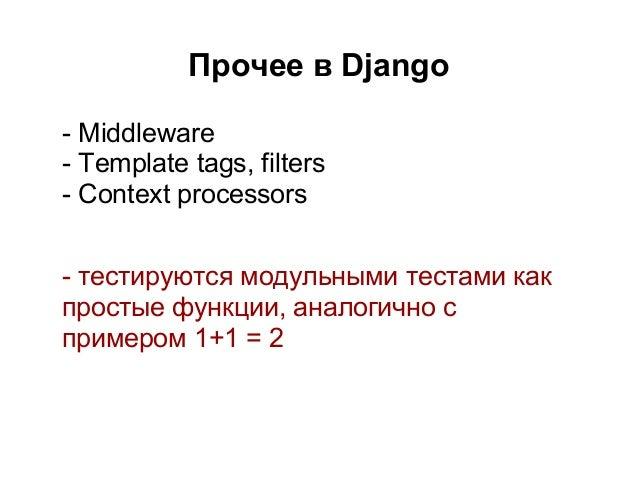 Прочее в Django- Middleware- Template tags, filters- Context processors- тестируются модульными тестами какпростые функции...