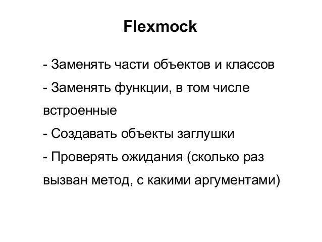 Flexmock- Заменять части объектов и классов- Заменять функции, в том числевстроенные- Создавать объекты заглушки- Проверят...