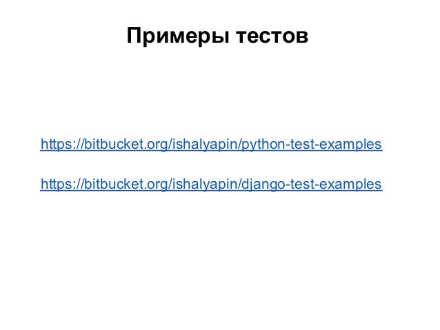 Примеры тестовhttps://bitbucket.org/ishalyapin/python-test-exampleshttps://bitbucket.org/ishalyapin/django-test-examples