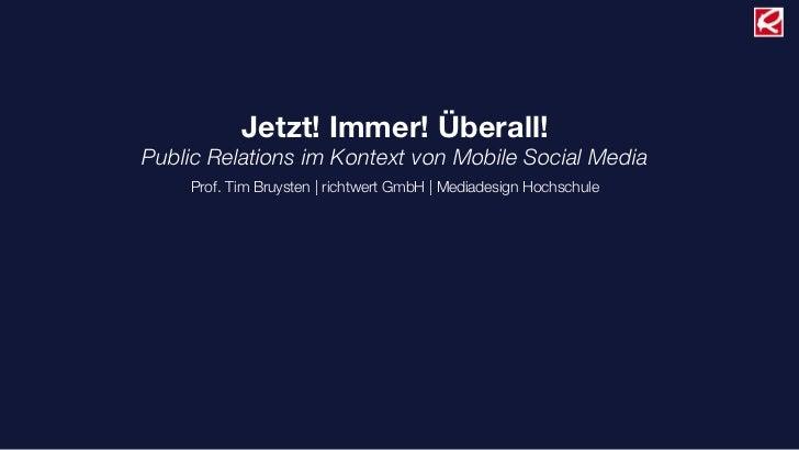 Jetzt! Immer! Überall!Public Relations im Kontext von Mobile Social Media    Prof. Tim Bruysten |richtwert GmbH |Mediade...
