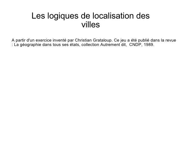 Les logiques de localisation des villes A partir d'un exercice inventé par Christian Grataloup. Ce jeu a été publié dans l...