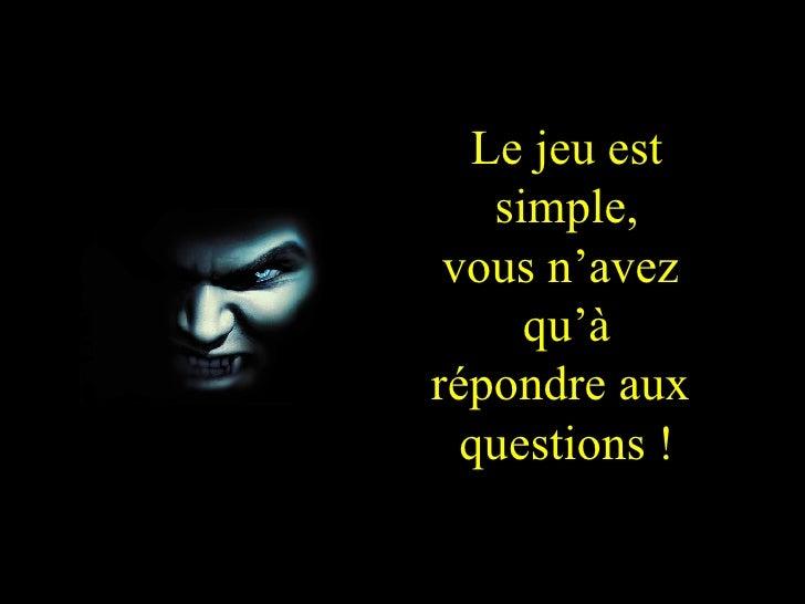 Le jeu est simple, vous n'avez  qu'à répondre aux  questions !