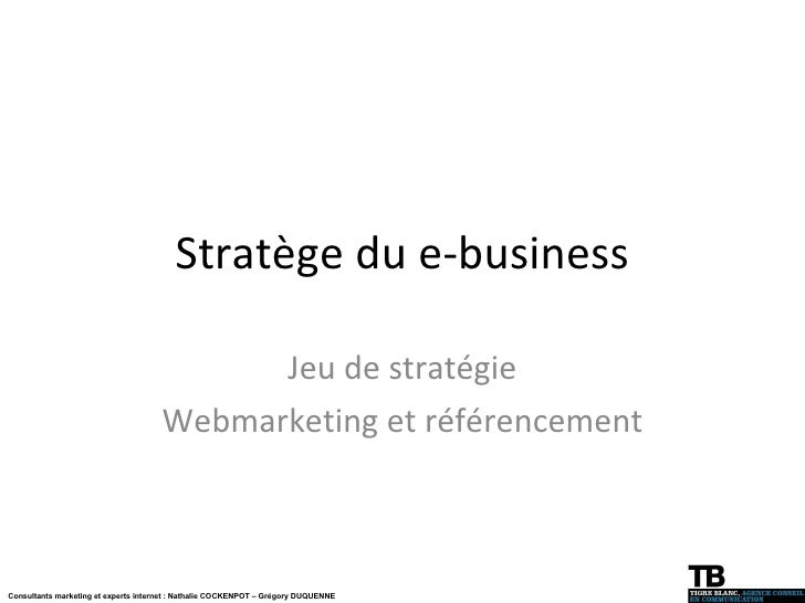 Stratège du e-business Jeu de stratégie Webmarketing et référencement Consultants marketing et experts internet : Nathalie...