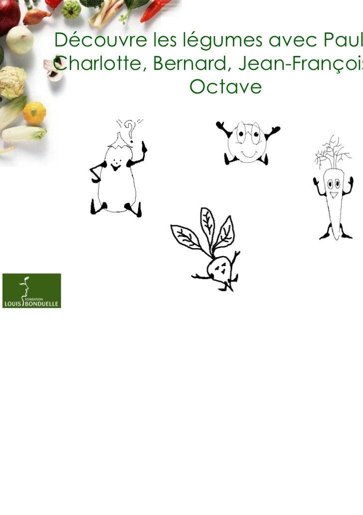 Découvre les légumes avec Pauline,Charlotte, Bernard, Jean-François, et               Octave                              ...
