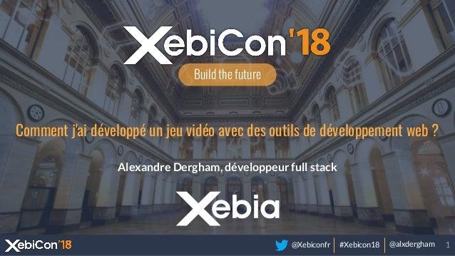 @Xebiconfr #Xebicon18 @alxdergham Build the future Comment j'ai développé un jeu vidéo avec des outils de développement we...
