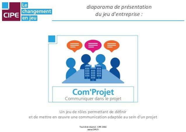 Tout droit réservé - CIPE 2016 www.CIPE.fr diaporama de présentation du jeu d'entreprise : Un jeu de rôles permettant de d...
