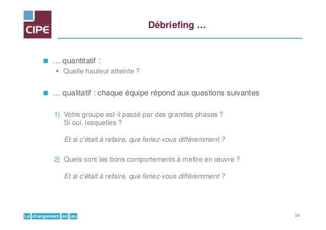 jeuenchangementLe Débriefing … … quantitatif : Quelle hauteur atteinte ? … qualitatif : chaque équipe répond aux questions...
