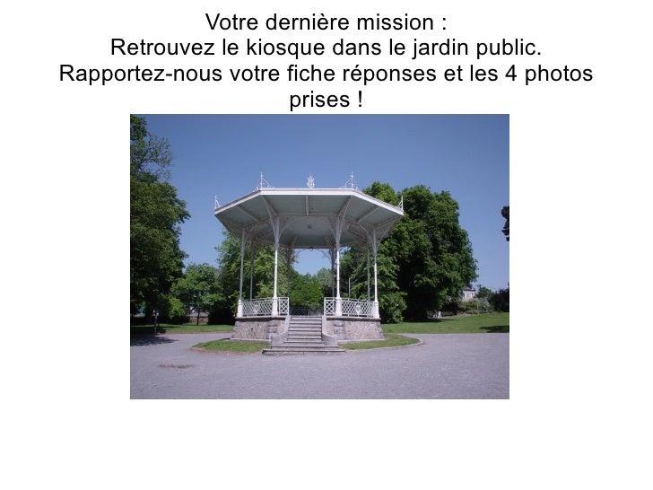 Votre dernière mission :    Retrouvez le kiosque dans le jardin public.Rapportez-nous votre fiche réponses et les 4 photos...