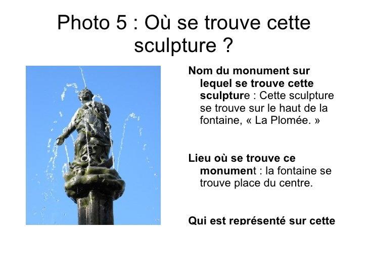 Photo 5 : Où se trouve cette        sculpture ?              Nom du monument sur                lequel se trouve cette    ...