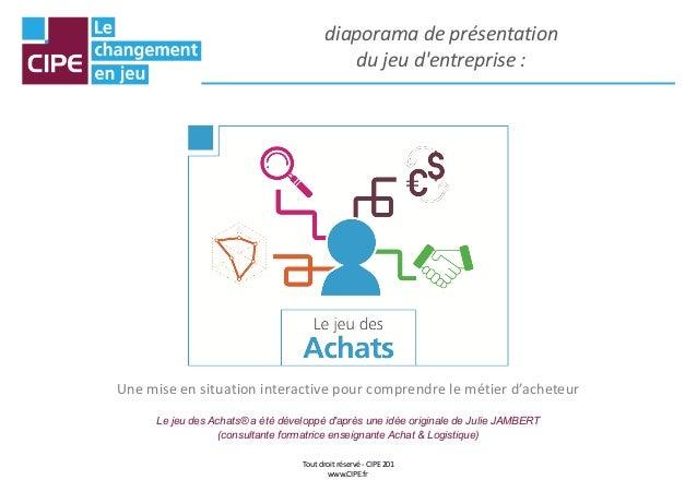 Tout droit réservé - CIPE 201 www.CIPE.fr diaporama de présentation du jeu d'entreprise : Une mise en situation interactiv...