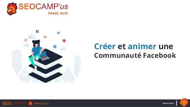 #seocamp 1 Créer et animer une Communauté Facebook
