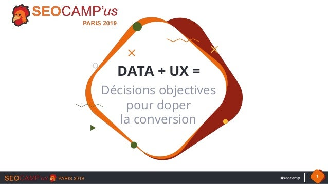 #seocamp 1 DATA + UX = Décisions objectives pour doper la conversion