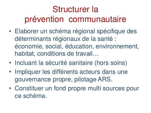 Structurer la prévention communautaire • Elaborer un schéma régional spécifique des déterminants régionaux de la santé : é...