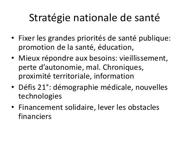 Stratégie nationale de santé • Fixer les grandes priorités de santé publique: promotion de la santé, éducation, • Mieux ré...