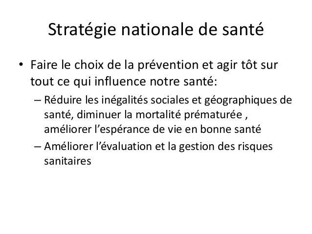 Stratégie nationale de santé • Faire le choix de la prévention et agir tôt sur tout ce qui influence notre santé: – Réduir...