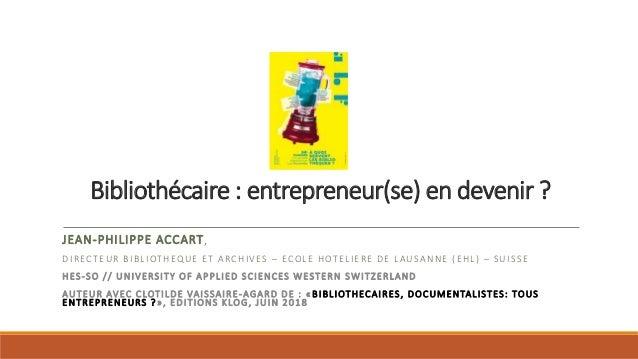 Bibliothécaire : entrepreneur(se) en devenir ? JEAN-PHILIPPE ACCART, DIRECTEUR BIBLIOTHEQUE ET ARCHIVES – ECOLE HOTELIERE ...