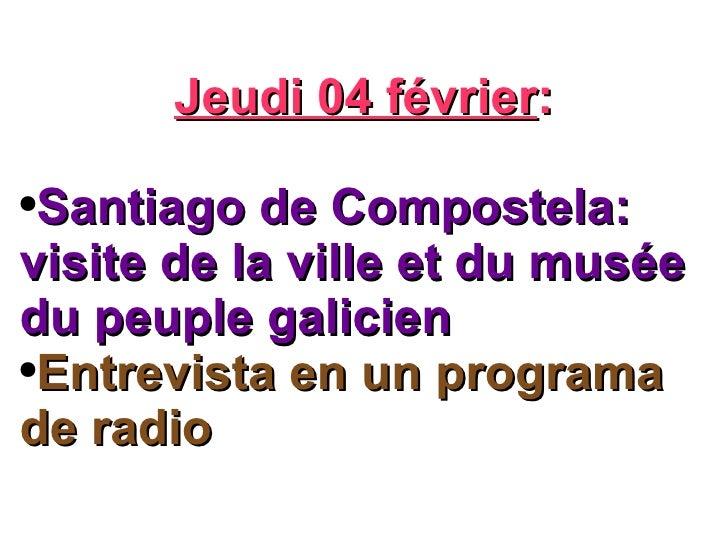 <ul><li>Jeudi 04 février : </li></ul><ul><li>Santiago de Compostela: visite de la ville et du musée du peuple galicien </l...