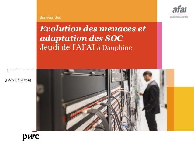 Business Unit Evolution des menaces et adaptation des SOC Jeudi de l'AFAI à Dauphine 3 décembre 2015
