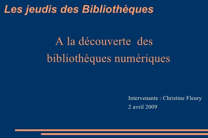 Les jeudis des Bibliothèques A la découverte  des  bibliothèques numériques Intervenante : Christine Fleury  2 avril 2009