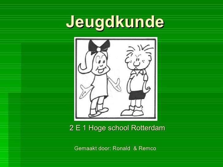 Jeugdkunde 2 E 1 Hoge school Rotterdam  Gemaakt door: Ronald  & Remco