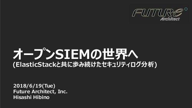 1 2018/6/19(Tue) Future Architect, Inc. Hisashi Hibino オープンSIEMの世界へ (ElasticStackと共に歩み続けたセキュリティログ分析)