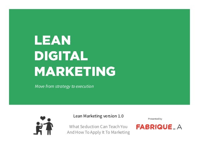 Lean Marketing version 1.0 What Seduction Can Teach You And How To Apply It To Marketing Presented by Move from strategy t...