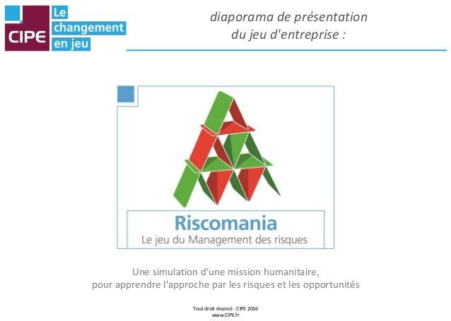 Tout droit réservé - CIPE 2016 www.CIPE.fr diaporama de présentation du jeu d'entreprise : Une simulation d'une mission hu...