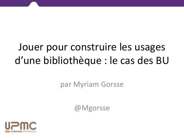Jouer pour construire les usages d'une bibliothèque : le cas des BU par Myriam Gorsse @Mgorsse