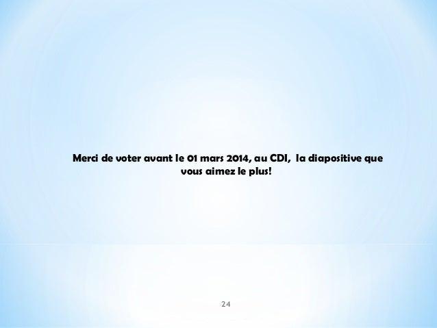 Merci de voter avant le 01 mars 2014, au CDI, la diapositive que vous aimez le plus!  24