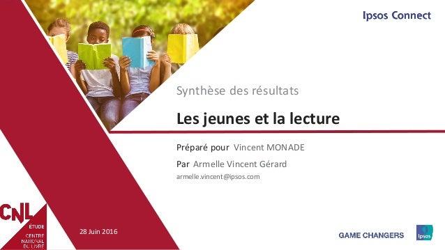 1 Préparé pour Par Les jeunes et la lecture Vincent MONADE Synthèse des résultats Armelle Vincent Gérard armelle.vincent@i...