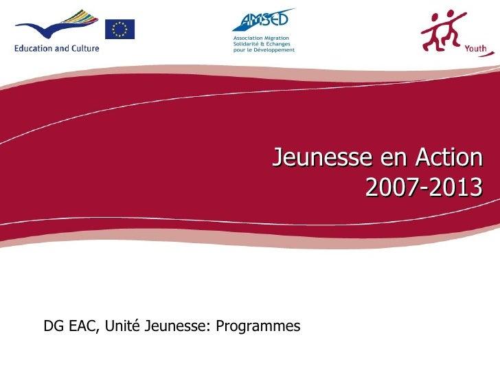 Jeunesse en Action                                     2007-2013DG EAC, Unité Jeunesse: Programmes                        ...