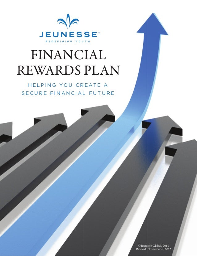 HELPING YOU CREATE A  SECURE FINANCIAL FUTURE  © Jeunesse Global, 2012  Revised: November 6, 2012  FINANCIAL  REWARDS PLAN