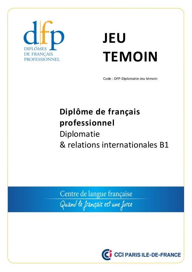 JEU TEMOIN Diplôme de français professionnel Diplomatie & relations internationales B1 Code : DFP-Diplomatie-Jeu témoin
