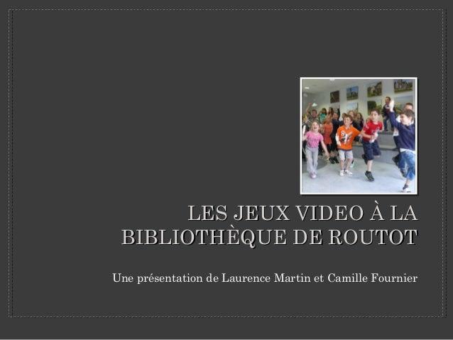 LES JEUX VIDEO À LA BIBLIOTHÈQUE DE ROUTOT Une présentation de Laurence Martin et Camille Fournier