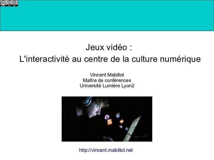 Jeux vidéo :  L'interactivité au centre de la culture numérique Vincent Mabillot Maître de conférences Université Lumière ...