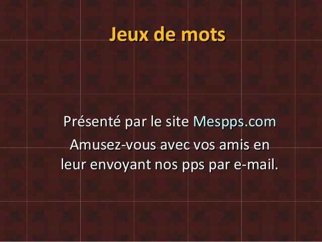 Jeux de motsJeux de mots Présenté par le sitePrésenté par le site Mespps.comMespps.com Amusez-vous avec vos amis enAmusez-...