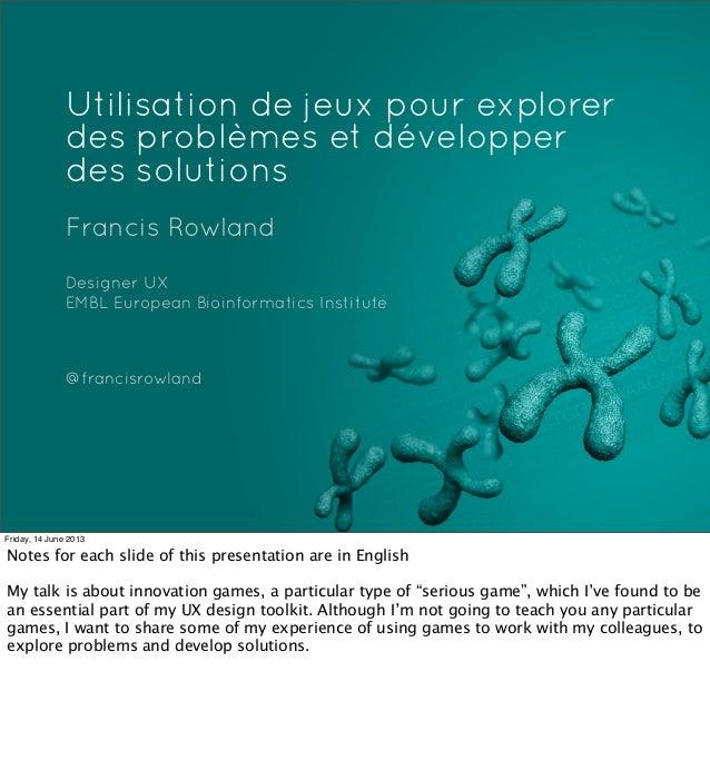 Utilisation de jeux pour explorerdes problèmes et développerdes solutionsFrancis RowlandDesigner UXEMBL European Bioinform...