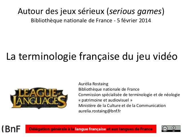 Autour des jeux sérieux (serious games) Bibliothèque nationale de France - 5 février 2014  La terminologie française du je...