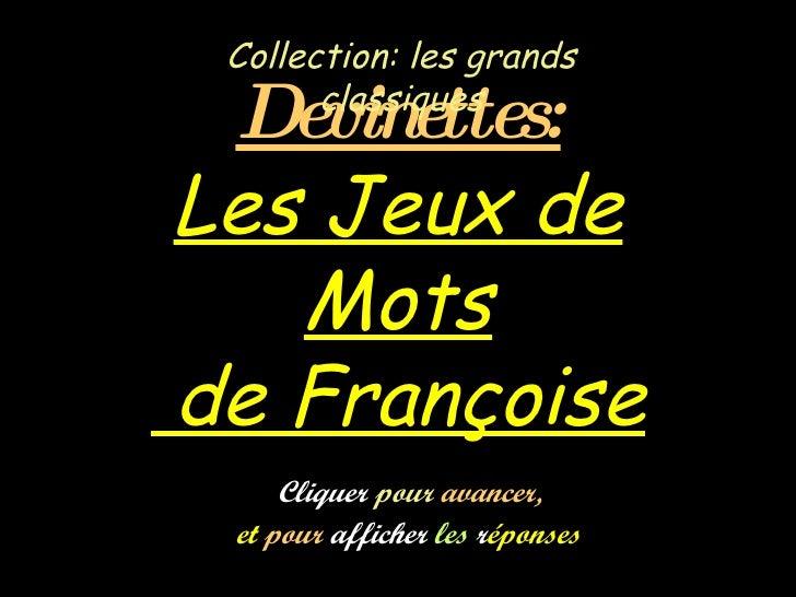 Devinettes: Les Jeux de Mots  de Françoise Collection: les grands classiques Cliquer  pour  avancer,   et  pour  afficher ...